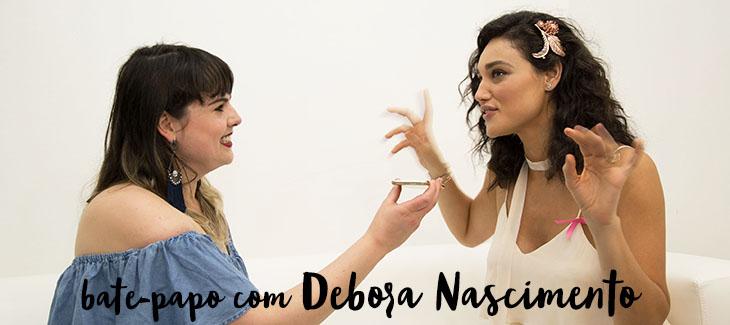 Bate-papo exclusivo com a atriz Debora Nascimento!